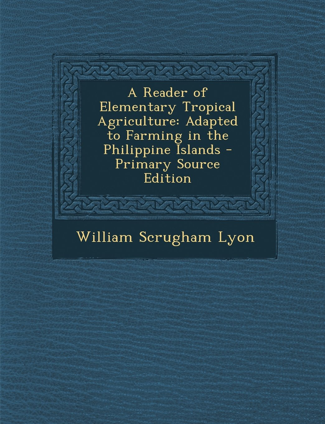 A Reader of Elementary Tropical Agriculture: Adapted to Farming in the Philippine Islands - Primary Source Edition