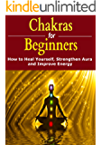 Chakras for Beginners: How to Heal Yourself, Strengthen Aura, and Improve Energy