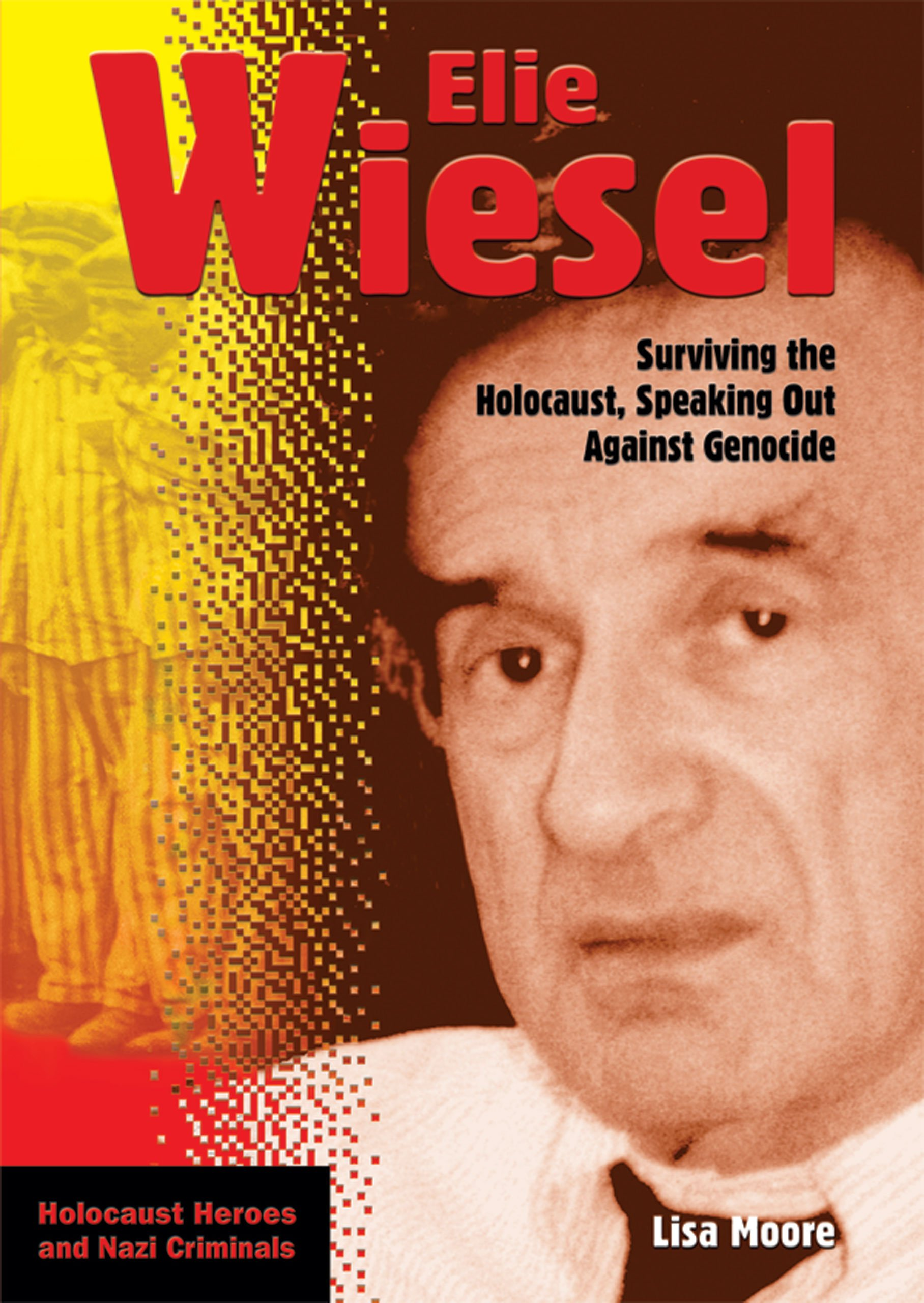 Elie Wiesel: Surviving The Holocaust, Speaking Out Against Genocide (HOLOCAUST HEROES AND NAZI CRIMINALS)