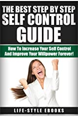 SELF CONTROL: The Best Step By Step SELF CONTROL Guide - How To Increase Your Self Control And Improve Your Willpower Forever!: (self control, willpower, ... esteem, self improvement, self discipline) Kindle Edition