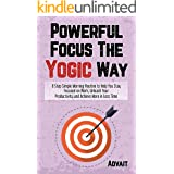 Powerful Focus The Yogic Way: 8 Step Simple Morning Routine to Help You Stay Focused on Work, Unleash Your Productivity and A