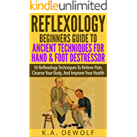 Reflexology: Beginners Guide To Ancient Techniques For Hand & Foot De-stressor: 10 Reflexology Techniques To Relieve Pain, Cleanse Your Body, And Improve ... Foot reflexology, Hand reflexology)