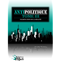 Antipolitique Tome III - Falsification de la réalité (French Edition)