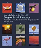 Learn to Paint in Acrylics with 50 More Small Paintings: Pick Up the Skills, Put on the Paint, Hang Up Your Art (50…