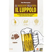 Gli ingredienti della birra. Il luppolo. La guida pratica all'aroma, all'amaro e alla coltivazione dei luppoli