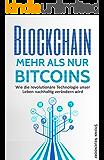 Blockchain – Mehr als nur Bitcoins: Wie die revolutionäre Technologie unser Leben nachhaltig verändern wird (für Einsteiger)