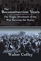 The Reconstruction Years: The Tragic Aftermath of the War Between the States Kindle Edition
