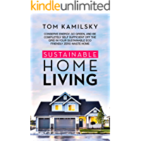 Sustainable Home Living: Conserve Energy, Go Green, and Be Completely Self Sufficient Off the Grid in Your Sustainable Eco Friendly Zero Waste Home