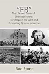 """""""Eb"""": The Life and Times of Ebenezer Hanks: Developing the West and Promoting Pioneer Industries Kindle Edition"""
