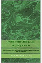 Nosh with Chef Julie: Vegan Journal: Daily entries and tips for going vegan from the beginning with self-care, food logs, and reflections. Kindle Edition