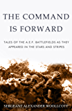 The Command is Forward: Tales of the A. E. F. battlefields as they appeared in The Stars and Stripes
