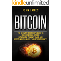 Bitcoin: The Ultimate Beginner's Guide to Understanding Bitcoin  (Learn How to Mine, Trade and Invest in  Bitcoin and Earn Serious Money) (digital assets Book 2)
