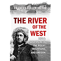 The River of the West Life & Adventure in the Rocky Mountains and Oregon [Illustrated]: embracing events in the life-time of a Mountain-Man & Pioneer with  Early History of North-Western Slope ...