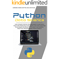 PYTHON DATA SCIENCE: THE ULTIMATE STEP BY STEP BEGINNER'S GUIDE WITH TOOLS AND PRINCIPLES FOR CODING AND DATA ANALYSIS PLUS HANDS-ON PROJECTS TO HAVE A SUCCESSFUL PRACTICAL PROGRAMMING FROM SCRATCH