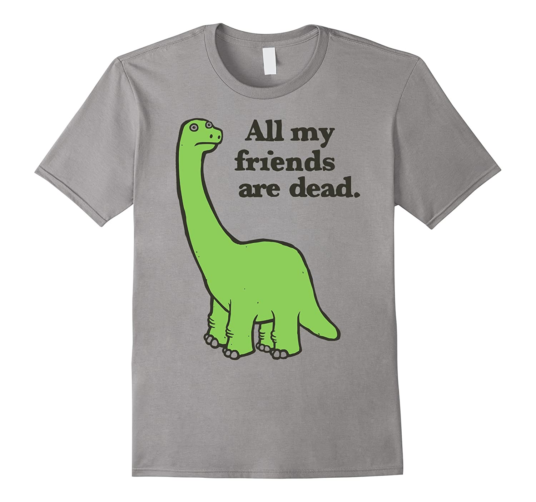All My Friends Are Dead Tshirt Funny Dinosaur Tee-TJ