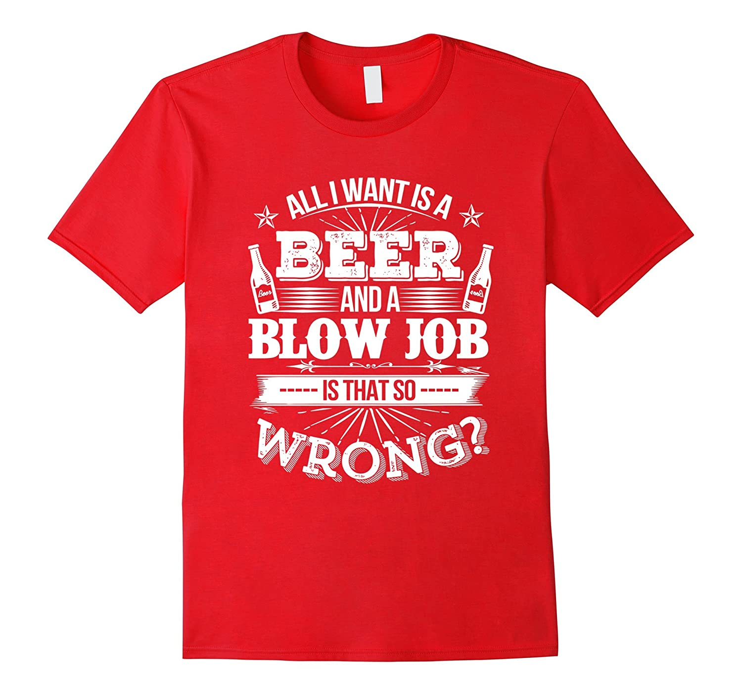 All I Want Is A Beer And A Blow Job T- Shirt-TD