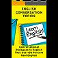 English Conversation Topics: Conversational Dialogues In English That Use 100 Percent Real English: English Conversation…