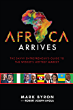 Africa Arrives!: The Savvy Entrepreneur's Guide to The World's Hottest Market