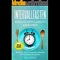Intervallfasten: Endlich erfolgreich abnehmen - Wie Sie mit der 16/8 Methode kinderleicht Ihr Wunschgewicht erreichen