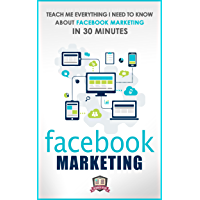 Facebook Marketing: Teach Me Everything I Need To Know About Facebook Marketing In 30 Minutes (A No Nonsense Guide to Making More Money with Social Media) (English Edition)
