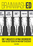 BrainwashED: Diet-Induced Eating Disorders. How You Got Sucked In and How To Recover.