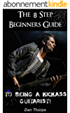 The 8 Step Beginner`s Guide To Being A Kick Ass Guitarist (Acoustic Guitar Masterclass Book Book 1) (English Edition)