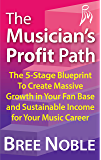 The Musician's Profit Path: The 5-Stage Blueprint To Create Massive Growth In Your Fan Base and Sustainable Income For Your Music Career (English Edition)