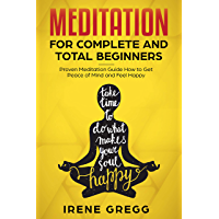 Meditation: Proven Meditation Guide for Complete and Total Beginners How to Get Peace of Mind and Feel Happy (Mindfulness, Meditation for Beginners, Yoga, Meditation Techniques) (English Edition)