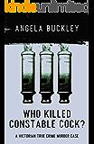 Who Killed Constable Cock?: A Victorian True Crime Murder Case (Victorian Supersleuth Investigates Book 2)