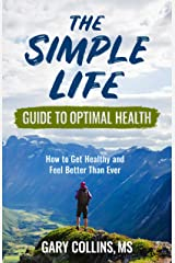 The Simple Life Guide To Optimal Health: How to Get Healthy and Feel Better Than Ever Kindle Edition
