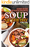 Come Home to Your Favorite Soup of The Day: Hot and Hearty Homemade Soup, Bisque and Chowder Recipes
