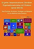 So gehts: Gesamtstrukturen, Domänen, Organisationseinheiten mit Windows Server 2012 R2: Best Practices, Richtlinien, Strategien und Beispiele für ein effektives Active Directory