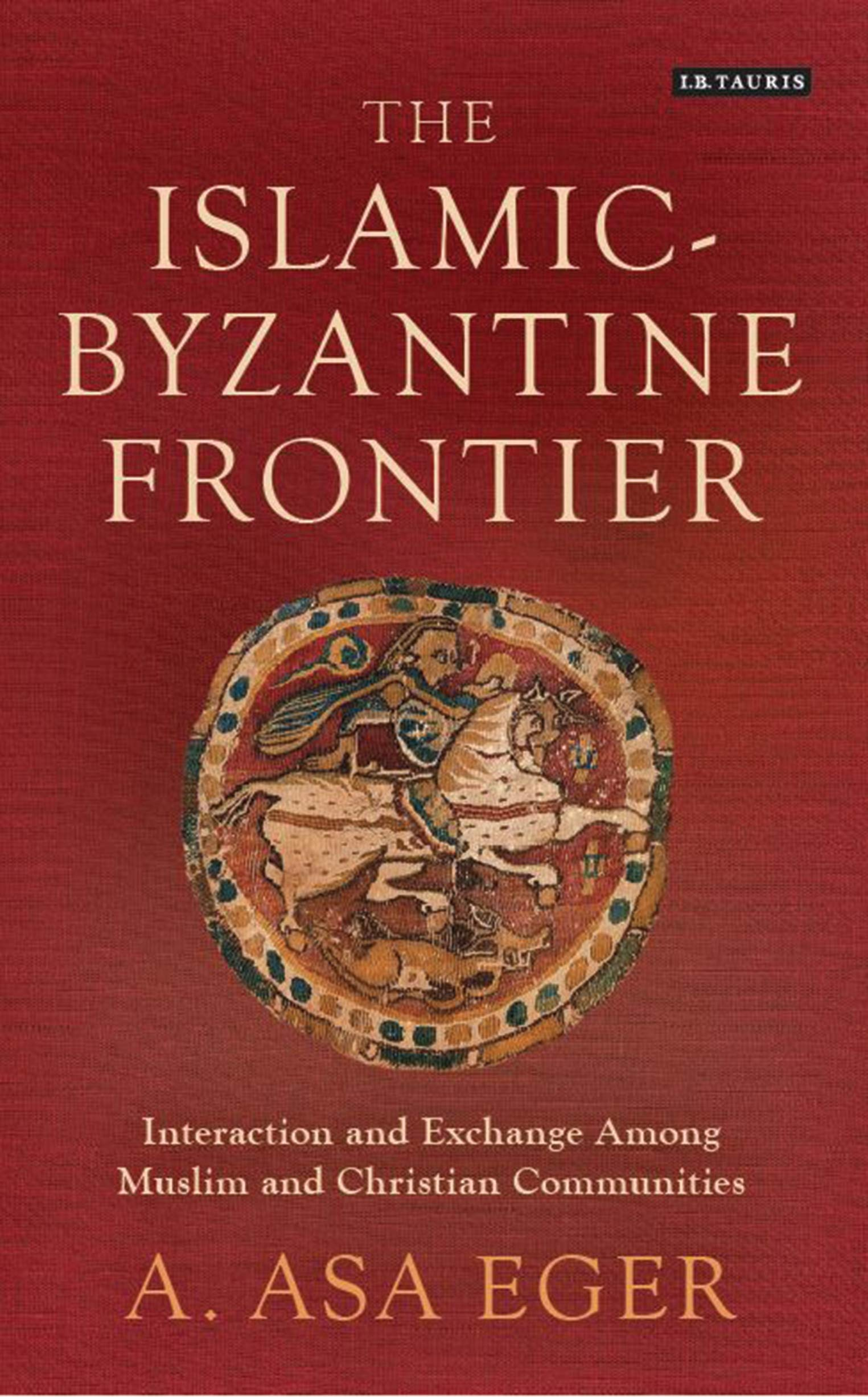 The Islamic Byzantine Frontier  Interaction And Exchange Among Muslim And Christian Communities  Library Of Middle East History