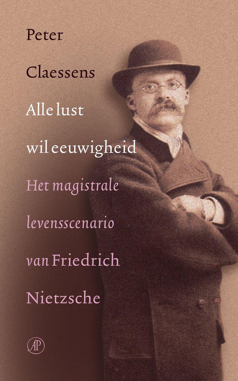 Alle lust wil eeuwigheid/druk 1: het magistrale levensscenario van Friedrich Nietzsche (De Nietzsche-bibliotheek)