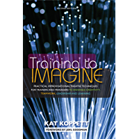 Training to Imagine: Practical Improvisational Theatre Techniques for Trainers and Managers to Enhance Creativity, Teamwork, Leadership, and Learning (English Edition)
