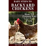 Baby Steps To Backyard Chickens: How To Prepare For Your First Flock (Backyard Homesteading Book 1)