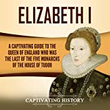 Elizabeth I: A Captivating Guide to the Queen of England Who was the Last of the Five Monarchs of the House of Tudor