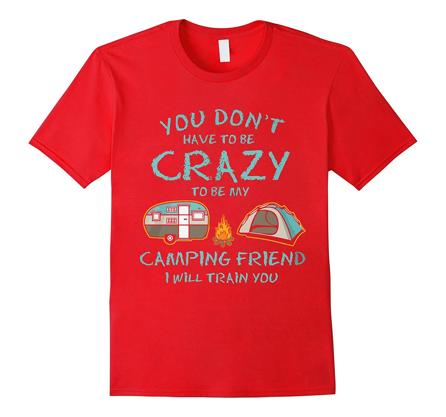 You don't have to be crazy to be my camping friend T-shirt-TH