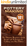 Pottery Making: The Ultimate Beginner's Guide, Secrets And Techniques For Crafting Your Own Pottery