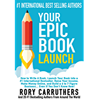 Your Epic Book Launch: How to Write A Book, Launch Your Book into a #1 International Bestseller, Raise Your Income, Make Money Online, and Build a 6 to 7 Figure Business… Even If You Don't Know How