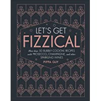 Let's Get Fizzical: More than 50 Bubbly Cocktail Recipes with Prosecco, Champagne...