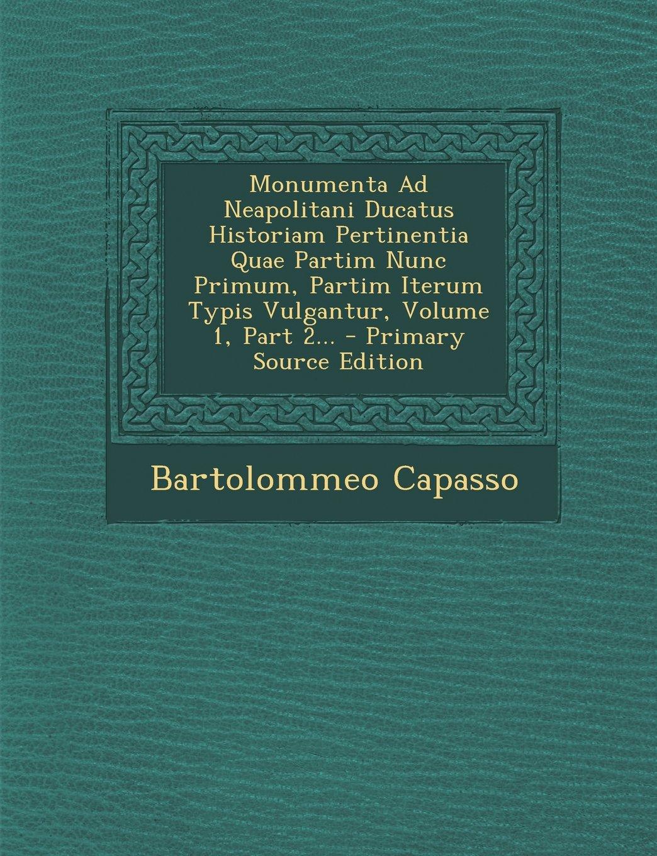Monumenta Ad Neapolitani Ducatus Historiam Pertinentia Quae Partim Nunc Primum, Partim Iterum Typis Vulgantur, Volume 1, Part 2... - Primary Source Ed (Italian Edition) ebook