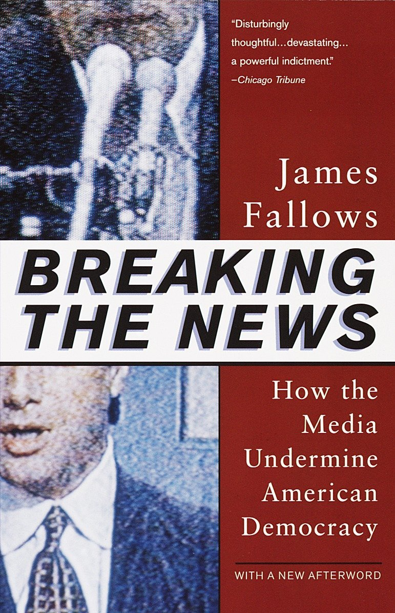 Breaking The News: How the Media Undermine American Democracy: James  Fallows: 9780679758563: Amazon.com: Books