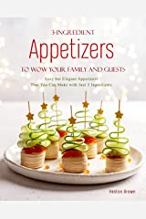 3-Ingredient Appetizers to Wow Your Family and Guests: Easy but Elegant Appetizers That You Can Make with Just 3 Ingredients Kindle Edition