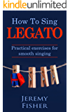 How to Sing Legato: Practical exercises for smooth singing (How to [music] Book 1)