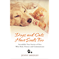 Dogs and Cats Have Souls Too: Incredible True Stories of Pets Who Heal, Protect and Communicate