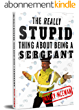 The really STUPID thing about being a SERGEANT (English Edition)