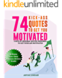 74 Kick-Ass Quotes to Get You Motivated: 3 Sets of Original Quotes Designed to Get Your Ass Motivated to Achieve Your Own Passion-Driven Goals