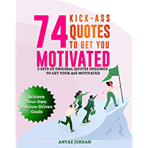 74 Kick-Ass Quotes to Get You Motivated: 3 Sets of Original Quotes Designed to Get Your Ass Motivated to Achieve Your…
