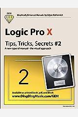 Logic Pro X - Tips, Tricks, Secrets #2: A new type of manual - the visual approach (Logic Pro X - Tips, Trick, Secrets) Kindle Edition